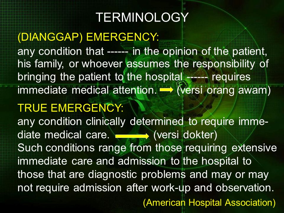 TERMINOLOGY (DIANGGAP) EMERGENCY: any condition that ------ in the opinion of the patient, his family, or whoever assumes the responsibility of bringi