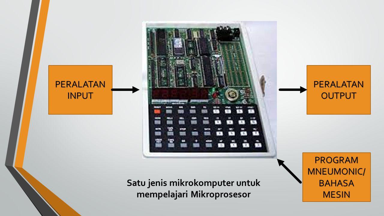 Satu jenis mikrokomputer untuk mempelajari Mikroprosesor PERALATAN INPUT PERALATAN OUTPUT PROGRAM MNEUMONIC/ BAHASA MESIN