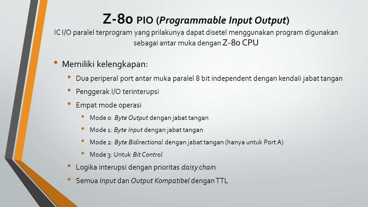 Z-80 PIO (Programmable Input Output) IC I/O paralel terprogram yang prilakunya dapat disetel menggunakan program digunakan sebagai antar muka dengan Z-80 CPU Memiliki kelengkapan: Dua periperal port antar muka paralel 8 bit independent dengan kendali jabat tangan Penggerak I/O terinterupsi Empat mode operasi Mode 0: Byte Output dengan jabat tangan Mode 1: Byte Input dengan jabat tangan Mode 2: Byte Bidirectional dengan jabat tangan (hanya untuk Port A) Mode 3: Untuk Bit Control Logika interupsi dengan prioritas daisy chain Semua Input dan Output Kompatibel dengan TTL