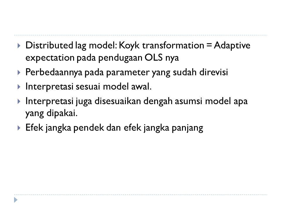  Distributed lag model: Koyk transformation = Adaptive expectation pada pendugaan OLS nya  Perbedaannya pada parameter yang sudah direvisi  Interpretasi sesuai model awal.