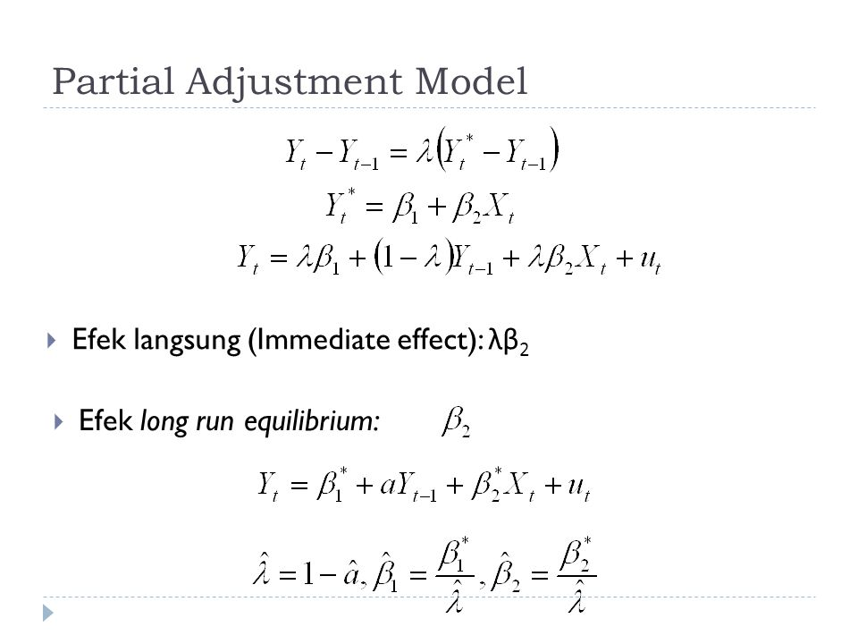 Partial Adjustment Model  Efek langsung (Immediate effect): λβ 2  Efek long run equilibrium: