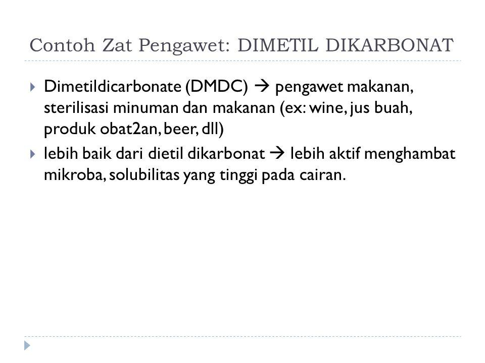 Contoh Zat Pengawet: DIMETIL DIKARBONAT  Dimetildicarbonate (DMDC)  pengawet makanan, sterilisasi minuman dan makanan (ex: wine, jus buah, produk obat2an, beer, dll)  lebih baik dari dietil dikarbonat  lebih aktif menghambat mikroba, solubilitas yang tinggi pada cairan.