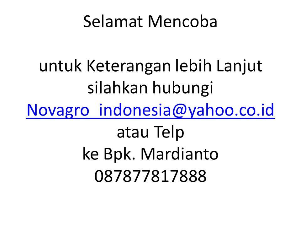 Selamat Mencoba untuk Keterangan lebih Lanjut silahkan hubungi Novagro_indonesia@yahoo.co.id atau Telp ke Bpk. Mardianto 087877817888 Novagro_indonesi