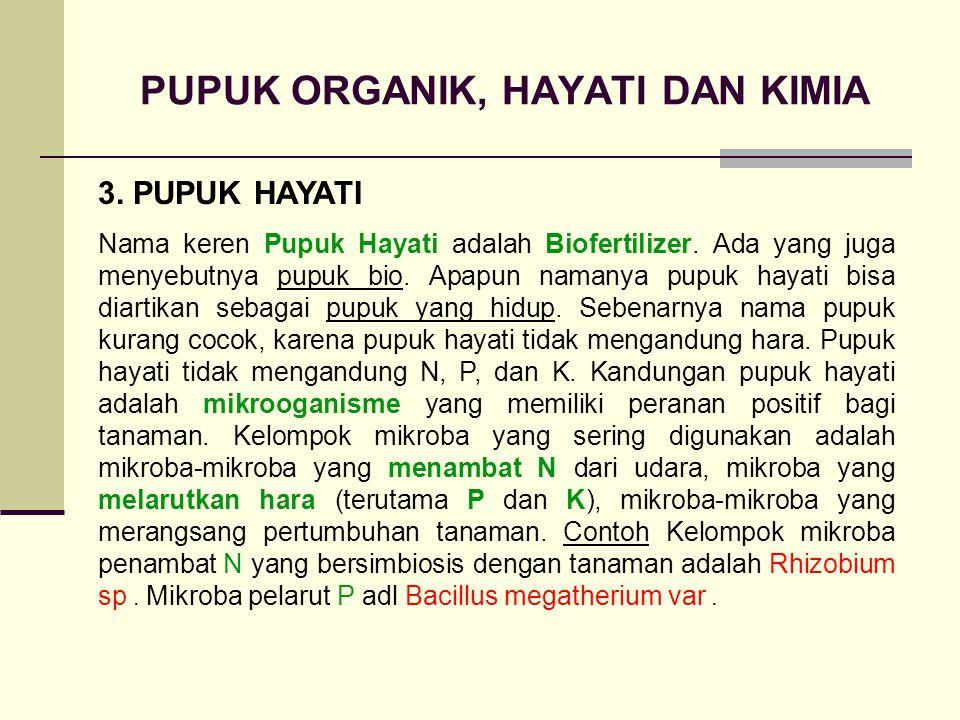 PUPUK ORGANIK, HAYATI DAN KIMIA 3. PUPUK HAYATI Nama keren Pupuk Hayati adalah Biofertilizer. Ada yang juga menyebutnya pupuk bio. Apapun namanya pupu