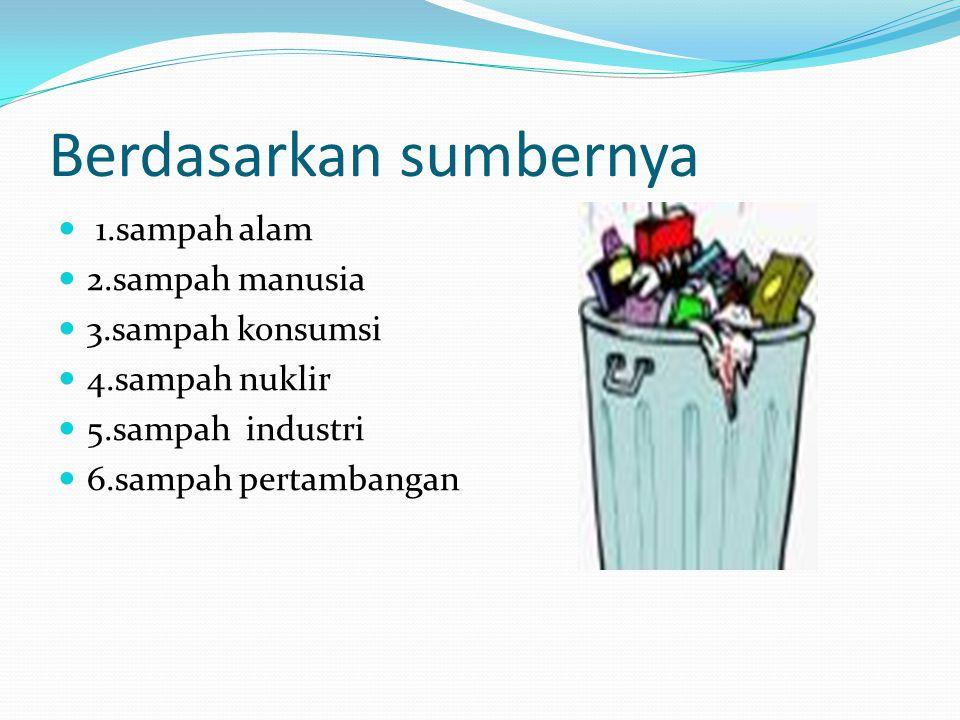 Berdasarkan sumbernya 1.sampah alam 2.sampah manusia 3.sampah konsumsi 4.sampah nuklir 5.sampah industri 6.sampah pertambangan