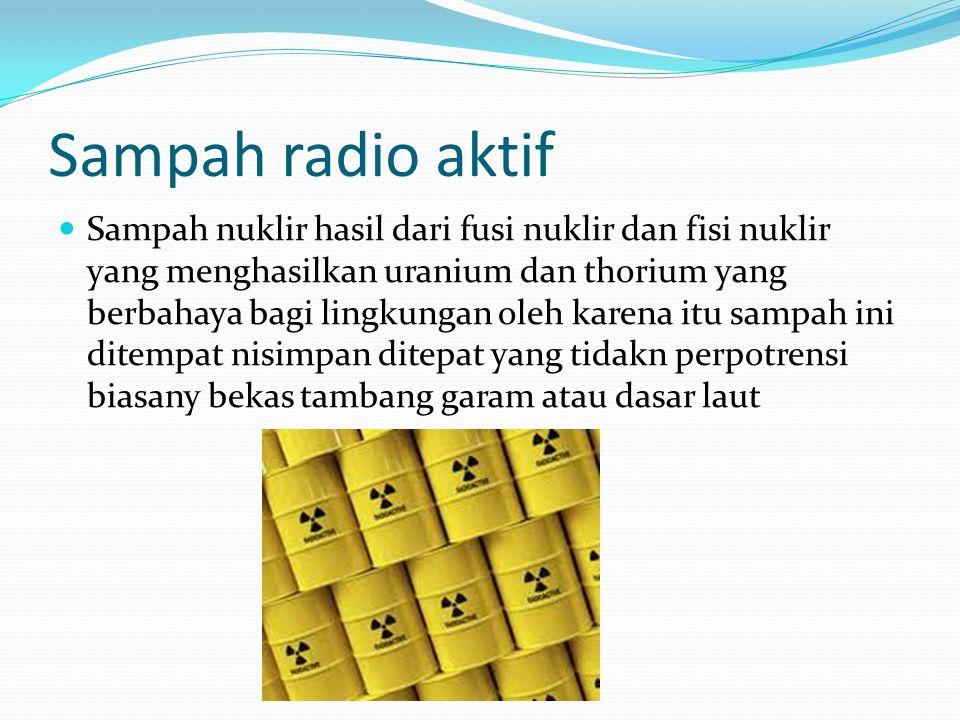 Sampah radio aktif Sampah nuklir hasil dari fusi nuklir dan fisi nuklir yang menghasilkan uranium dan thorium yang berbahaya bagi lingkungan oleh karena itu sampah ini ditempat nisimpan ditepat yang tidakn perpotrensi biasany bekas tambang garam atau dasar laut