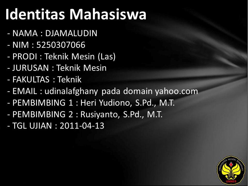 Identitas Mahasiswa - NAMA : DJAMALUDIN - NIM : 5250307066 - PRODI : Teknik Mesin (Las) - JURUSAN : Teknik Mesin - FAKULTAS : Teknik - EMAIL : udinalafghany pada domain yahoo.com - PEMBIMBING 1 : Heri Yudiono, S.Pd., M.T.