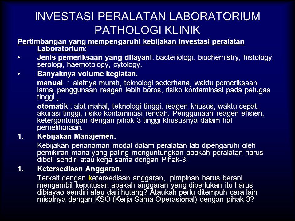 INVESTASI PERALATAN LABORATORIUM PATHOLOGI KLINIK Pertimbangan yang mempengaruhi kebijakan investasi peralatan Laboratorium: Jenis pemeriksaan yang dilayani: bacteriologi, biochemistry, histology, serologi, haemotology, cytology.
