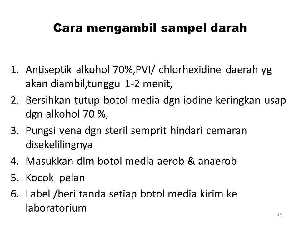 Cara mengambil sampel darah 1.Antiseptik alkohol 70%,PVI/ chlorhexidine daerah yg akan diambil,tunggu 1-2 menit, 2.Bersihkan tutup botol media dgn iodine keringkan usap dgn alkohol 70 %, 3.Pungsi vena dgn steril semprit hindari cemaran disekelilingnya 4.Masukkan dlm botol media aerob & anaerob 5.Kocok pelan 6.Label /beri tanda setiap botol media kirim ke laboratorium 18