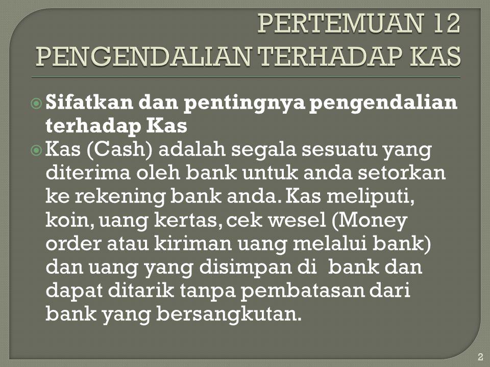  Sifatkan dan pentingnya pengendalian terhadap Kas  Kas (Cash) adalah segala sesuatu yang diterima oleh bank untuk anda setorkan ke rekening bank an