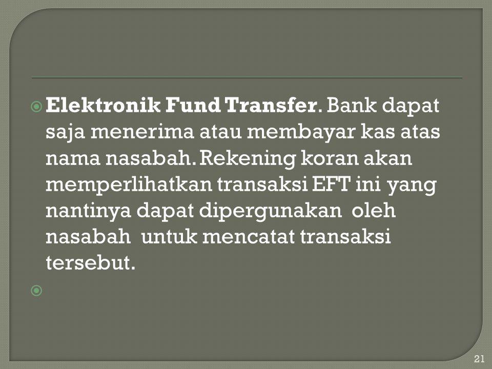  Elektronik Fund Transfer. Bank dapat saja menerima atau membayar kas atas nama nasabah. Rekening koran akan memperlihatkan transaksi EFT ini yang na