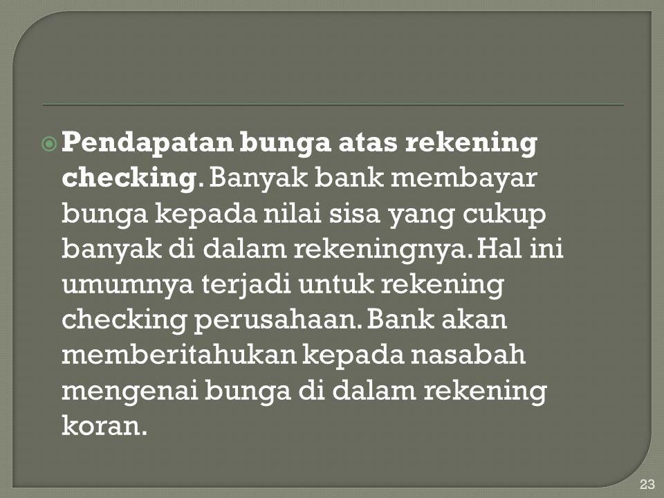  Pendapatan bunga atas rekening checking. Banyak bank membayar bunga kepada nilai sisa yang cukup banyak di dalam rekeningnya. Hal ini umumnya terjad