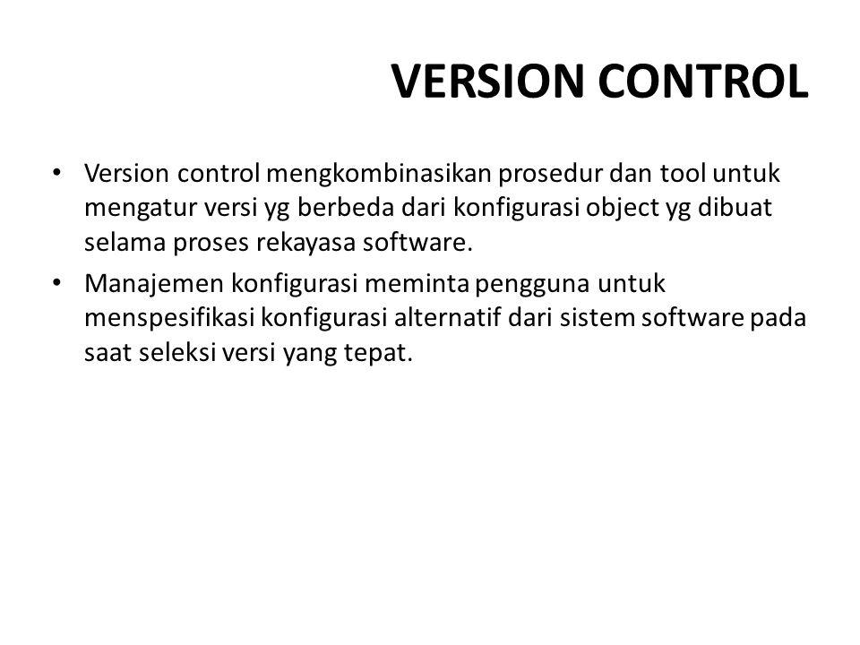VERSION CONTROL Version control mengkombinasikan prosedur dan tool untuk mengatur versi yg berbeda dari konfigurasi object yg dibuat selama proses rek