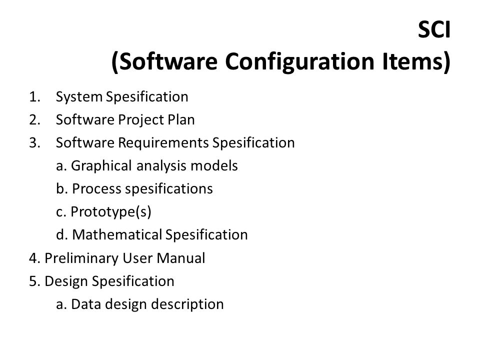 SCI (Software Configuration Items) 1.System Spesification 2.Software Project Plan 3.Software Requirements Spesification a. Graphical analysis models b