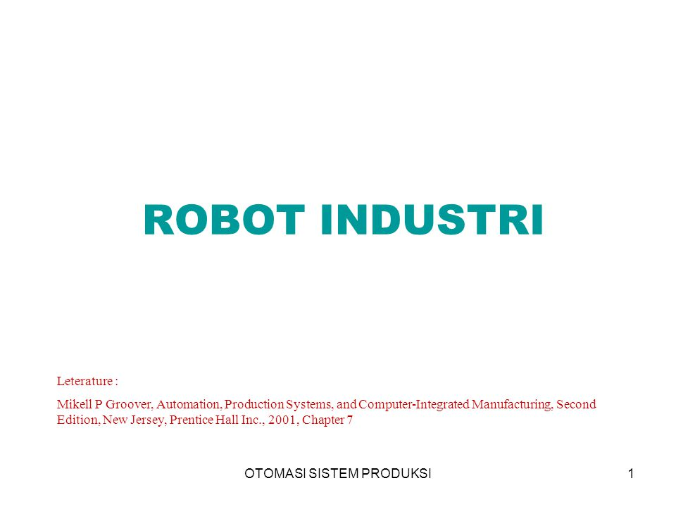 OTOMASI SISTEM PRODUKSI1 ROBOT INDUSTRI Leterature : Mikell P Groover, Automation, Production Systems, and Computer-Integrated Manufacturing, Second E