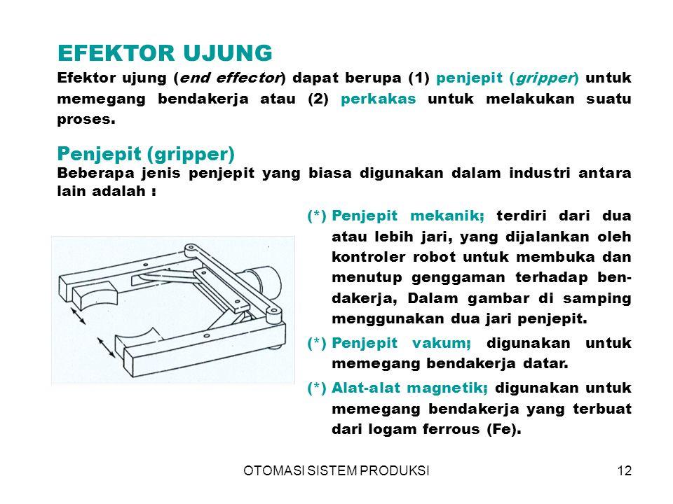OTOMASI SISTEM PRODUKSI12 EFEKTOR UJUNG Efektor ujung (end effector) dapat berupa (1) penjepit (gripper) untuk memegang bendakerja atau (2) perkakas untuk melakukan suatu proses.