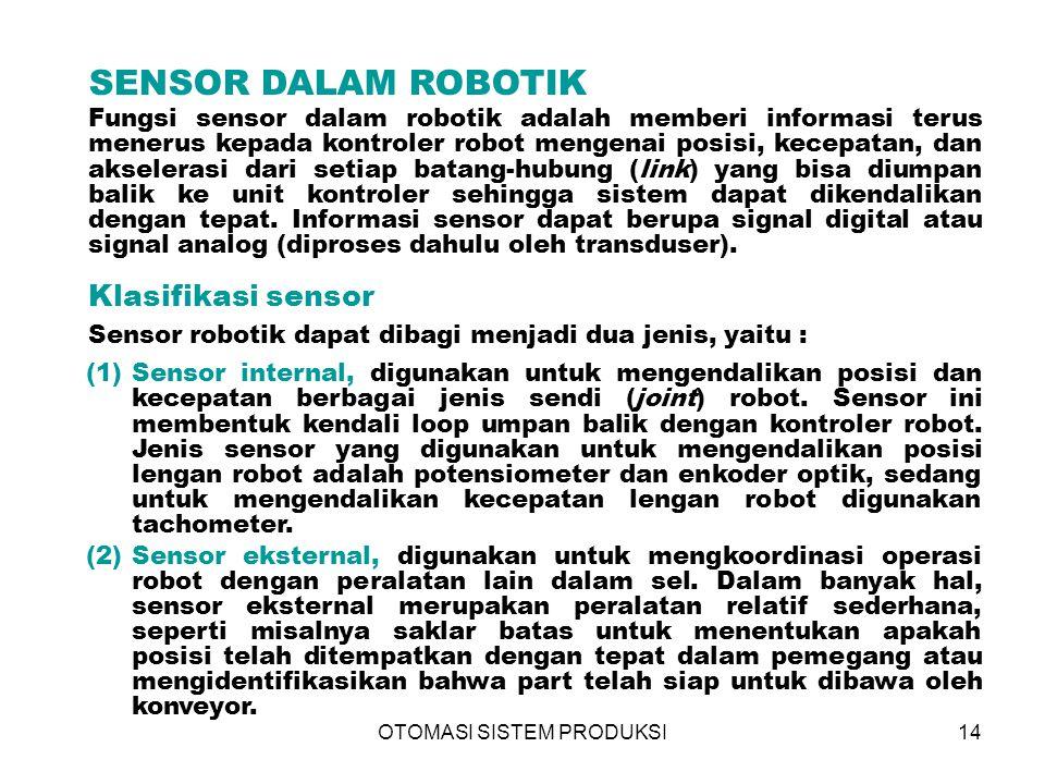 OTOMASI SISTEM PRODUKSI14 SENSOR DALAM ROBOTIK Fungsi sensor dalam robotik adalah memberi informasi terus menerus kepada kontroler robot mengenai posisi, kecepatan, dan akselerasi dari setiap batang-hubung (link) yang bisa diumpan balik ke unit kontroler sehingga sistem dapat dikendalikan dengan tepat.