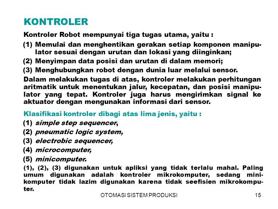 OTOMASI SISTEM PRODUKSI15 KONTROLER Kontroler Robot mempunyai tiga tugas utama, yaitu : (1)Memulai dan menghentikan gerakan setiap komponen manipu- lator sesuai dengan urutan dan lokasi yang diinginkan; (2)Menyimpan data posisi dan urutan di dalam memori; (3)Menghubungkan robot dengan dunia luar melalui sensor.