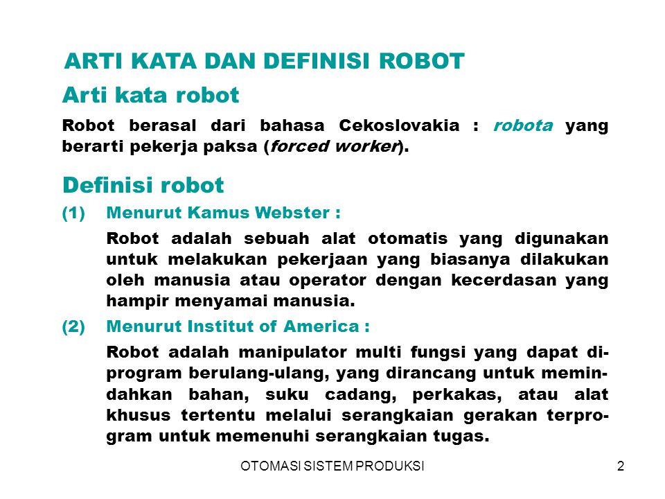 OTOMASI SISTEM PRODUKSI2 ARTI KATA DAN DEFINISI ROBOT (1)Menurut Kamus Webster : Robot adalah sebuah alat otomatis yang digunakan untuk melakukan pekerjaan yang biasanya dilakukan oleh manusia atau operator dengan kecerdasan yang hampir menyamai manusia.