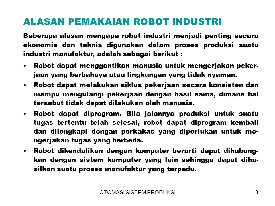 OTOMASI SISTEM PRODUKSI3 ALASAN PEMAKAIAN ROBOT INDUSTRI Beberapa alasan mengapa robot industri menjadi penting secara ekonomis dan teknis digunakan dalam proses produksi suatu industri manufaktur, adalah sebagai berikut : Robot dapat menggantikan manusia untuk mengerjakan peker- jaan yang berbahaya atau lingkungan yang tidak nyaman.