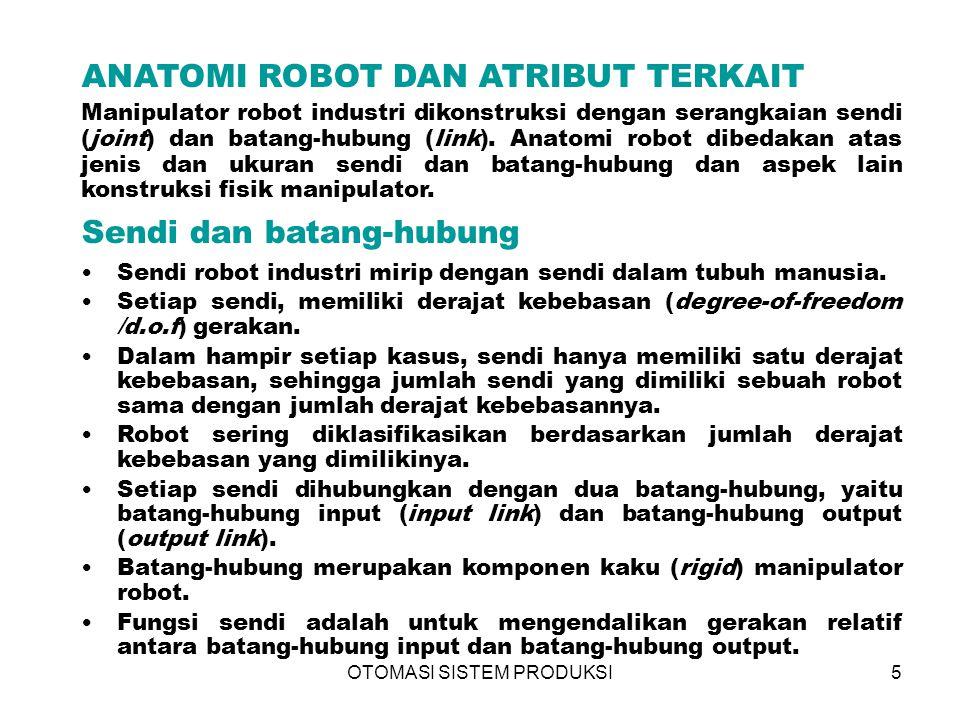 OTOMASI SISTEM PRODUKSI5 ANATOMI ROBOT DAN ATRIBUT TERKAIT Manipulator robot industri dikonstruksi dengan serangkaian sendi (joint) dan batang-hubung (link).