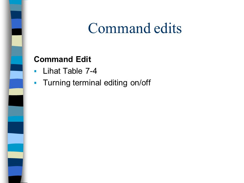 Command edits Command Edit  Lihat Table 7-4  Turning terminal editing on/off