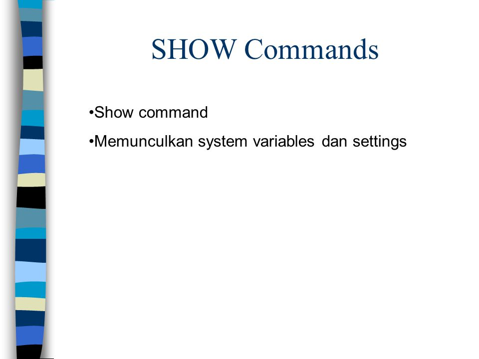 SHOW Commands Show command Memunculkan system variables dan settings