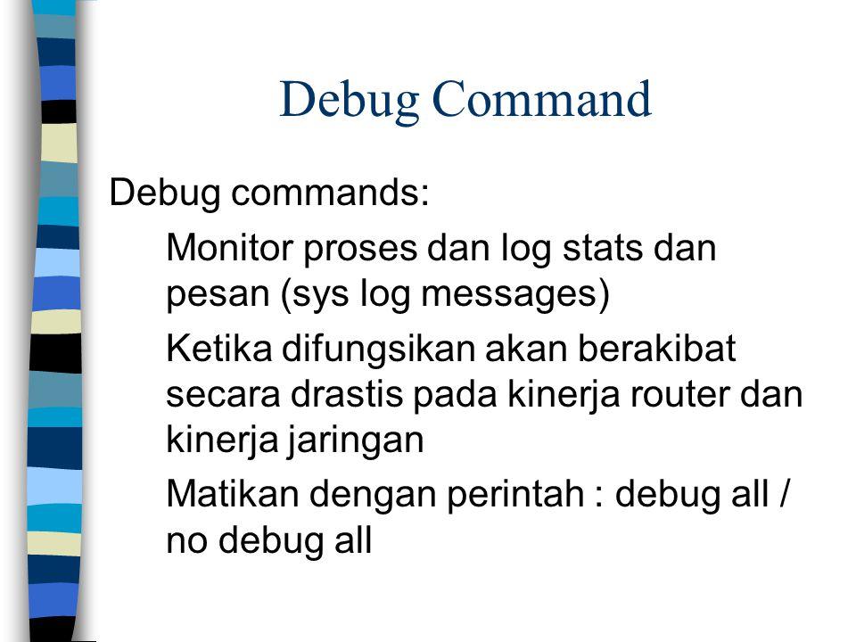 Debug Command Debug commands: Monitor proses dan log stats dan pesan (sys log messages) Ketika difungsikan akan berakibat secara drastis pada kinerja router dan kinerja jaringan Matikan dengan perintah : debug all / no debug all