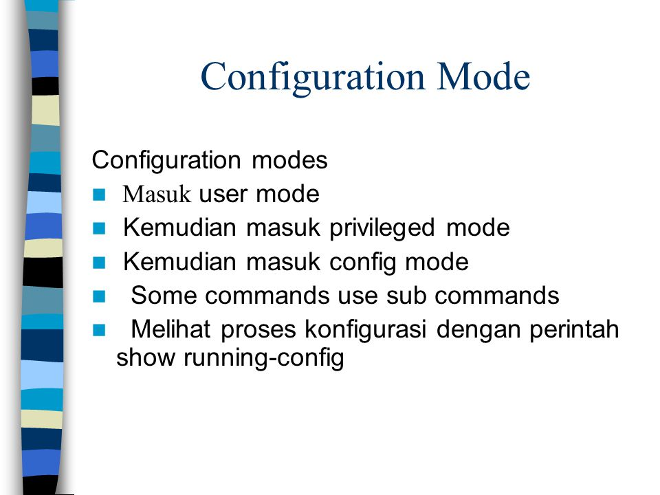 Configuration Mode Configuration modes Masuk user mode Kemudian masuk privileged mode Kemudian masuk config mode Some commands use sub commands Melihat proses konfigurasi dengan perintah show running-config