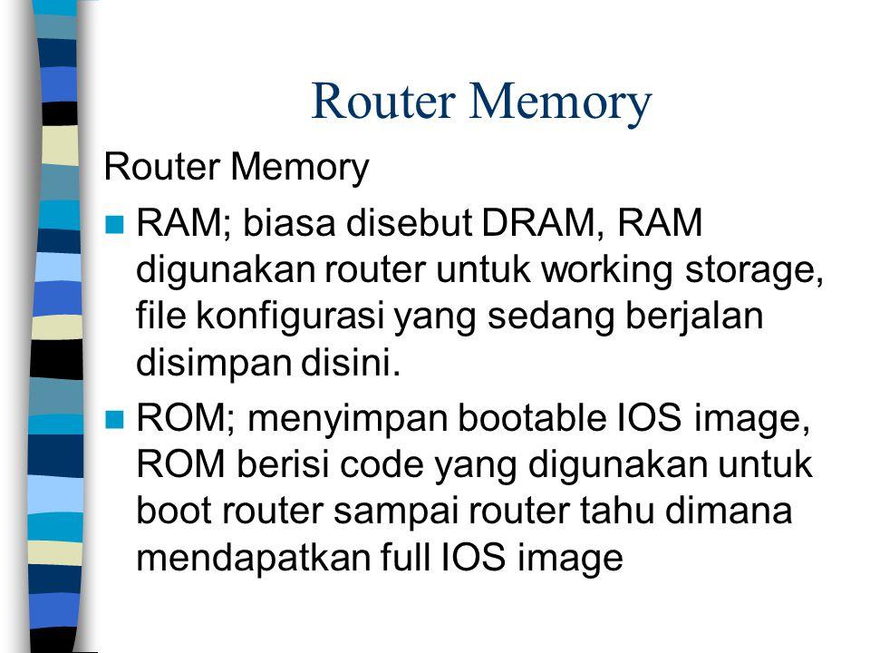 Router Memory RAM; biasa disebut DRAM, RAM digunakan router untuk working storage, file konfigurasi yang sedang berjalan disimpan disini. ROM; menyimp