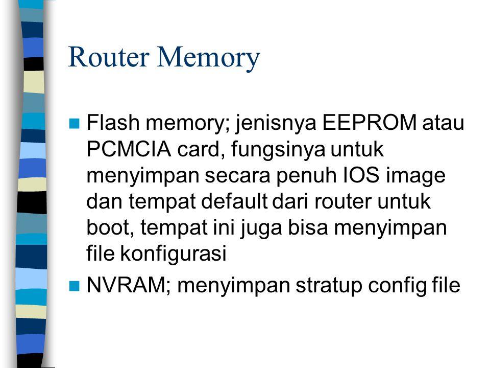 Router Memory Flash memory; jenisnya EEPROM atau PCMCIA card, fungsinya untuk menyimpan secara penuh IOS image dan tempat default dari router untuk boot, tempat ini juga bisa menyimpan file konfigurasi NVRAM; menyimpan stratup config file