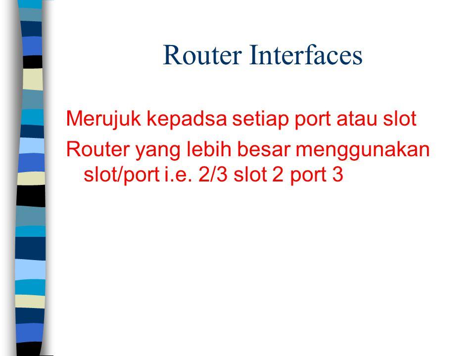 Router Interfaces Merujuk kepadsa setiap port atau slot Router yang lebih besar menggunakan slot/port i.e. 2/3 slot 2 port 3