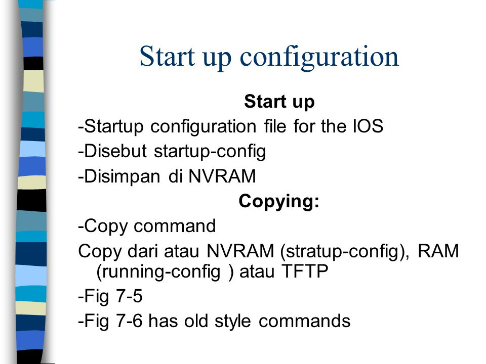 Start up configuration Start up -Startup configuration file for the IOS -Disebut startup-config -Disimpan di NVRAM Copying: -Copy command Copy dari at
