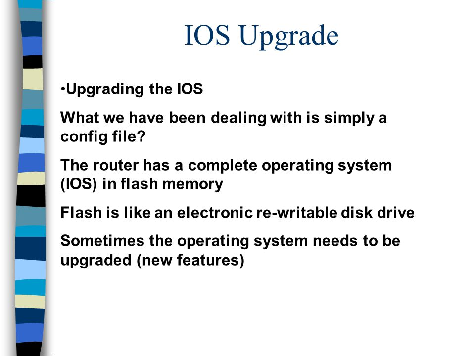 IOS Upgrade Upgrading the IOS What we have been dealing with is simply a config file? The router has a complete operating system (IOS) in flash memory