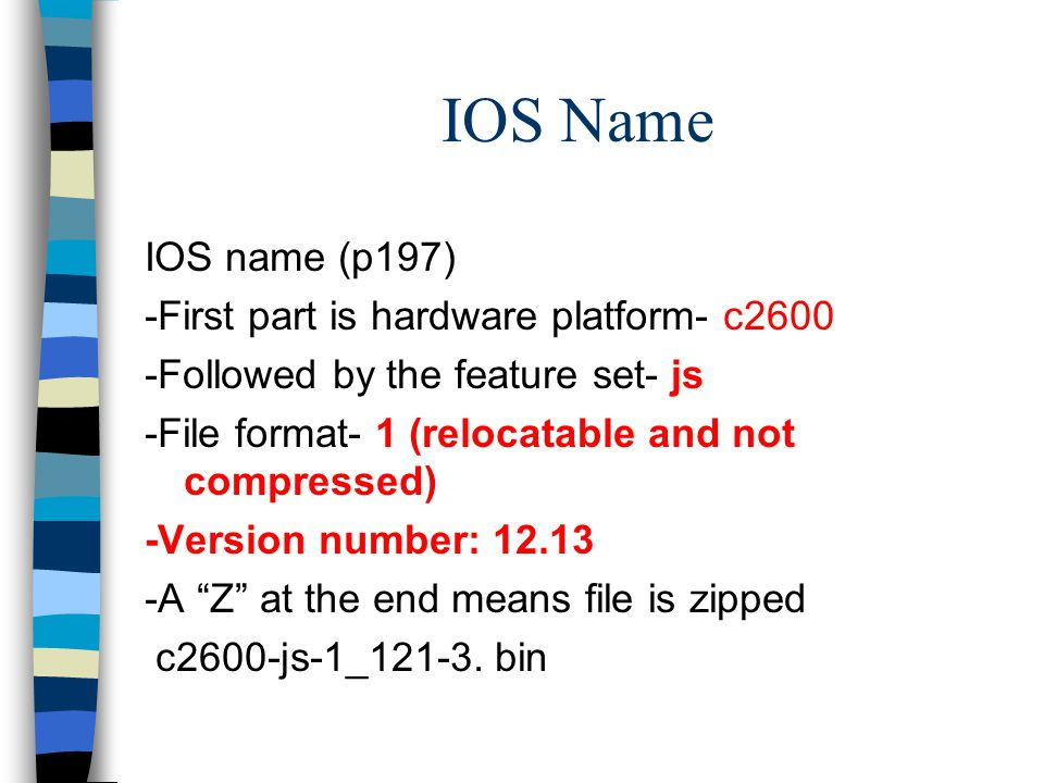IOS Name IOS name (p197) -First part is hardware platform- c2600 -Followed by the feature set- js -File format- 1 (relocatable and not compressed) -Version number: 12.13 -A Z at the end means file is zipped c2600-js-1_121-3.