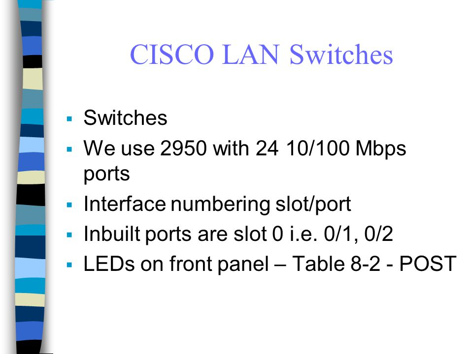 CISCO LAN Switches  Switches  We use 2950 with 24 10/100 Mbps ports  Interface numbering slot/port  Inbuilt ports are slot 0 i.e.