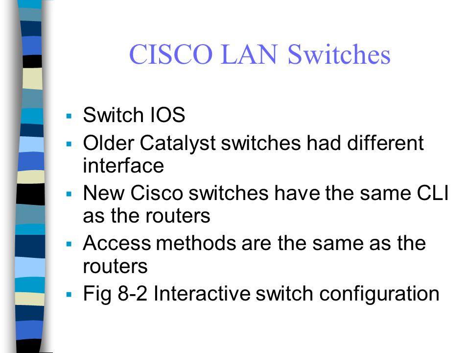 CISCO LAN Switches  Switch IOS  Older Catalyst switches had different interface  New Cisco switches have the same CLI as the routers  Access methods are the same as the routers  Fig 8-2 Interactive switch configuration