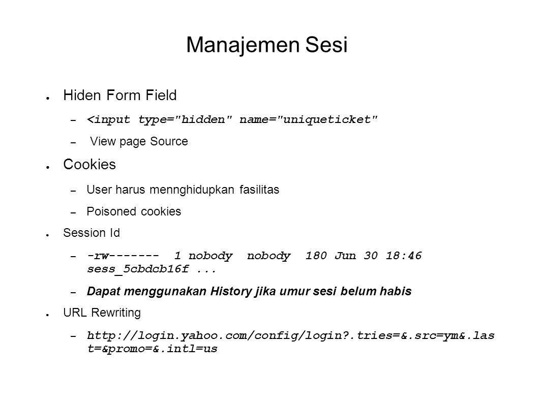 Manajemen Sesi ● Hiden Form Field – <input type= hidden name= uniqueticket – View page Source ● Cookies – User harus mennghidupkan fasilitas – Poisoned cookies ● Session Id – -rw------- 1 nobody nobody 180 Jun 30 18:46 sess_5cbdcb16f...