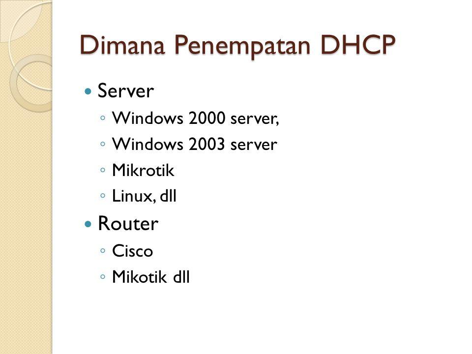 Dimana Penempatan DHCP Server ◦ Windows 2000 server, ◦ Windows 2003 server ◦ Mikrotik ◦ Linux, dll Router ◦ Cisco ◦ Mikotik dll