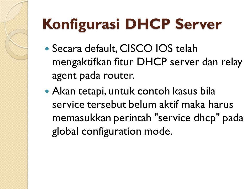 Konfigurasi DHCP Server Secara default, CISCO IOS telah mengaktifkan fitur DHCP server dan relay agent pada router. Akan tetapi, untuk contoh kasus bi