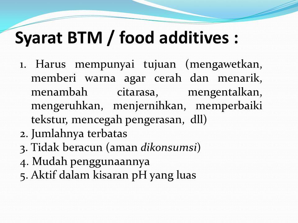 Syarat BTM / food additives : 1. Harus mempunyai tujuan (mengawetkan, memberi warna agar cerah dan menarik, menambah citarasa, mengentalkan, mengeruhk