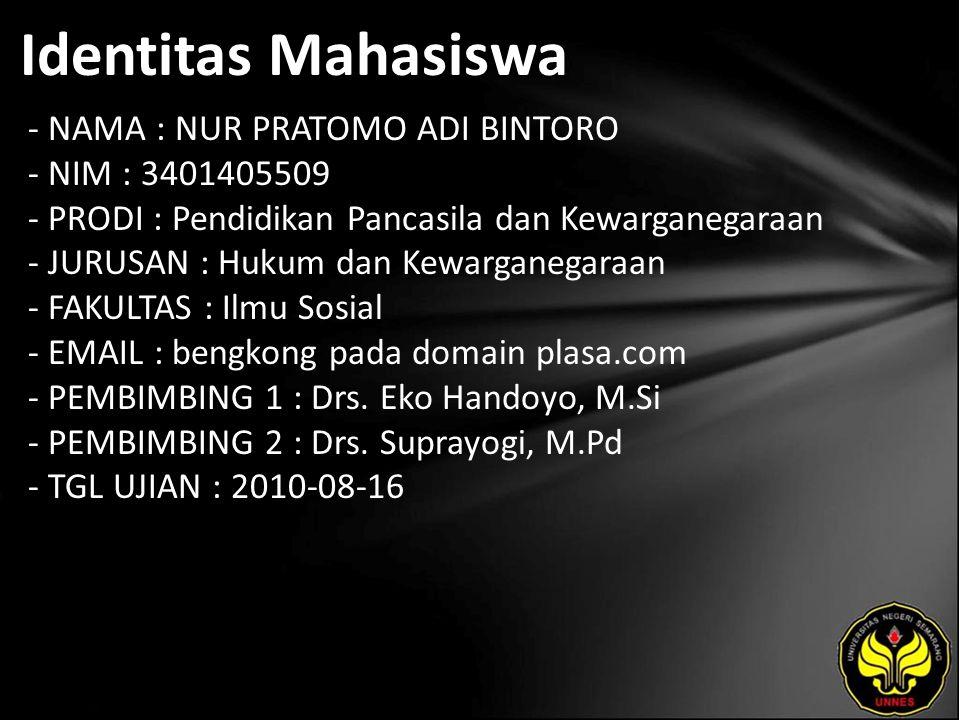 Identitas Mahasiswa - NAMA : NUR PRATOMO ADI BINTORO - NIM : 3401405509 - PRODI : Pendidikan Pancasila dan Kewarganegaraan - JURUSAN : Hukum dan Kewarganegaraan - FAKULTAS : Ilmu Sosial - EMAIL : bengkong pada domain plasa.com - PEMBIMBING 1 : Drs.