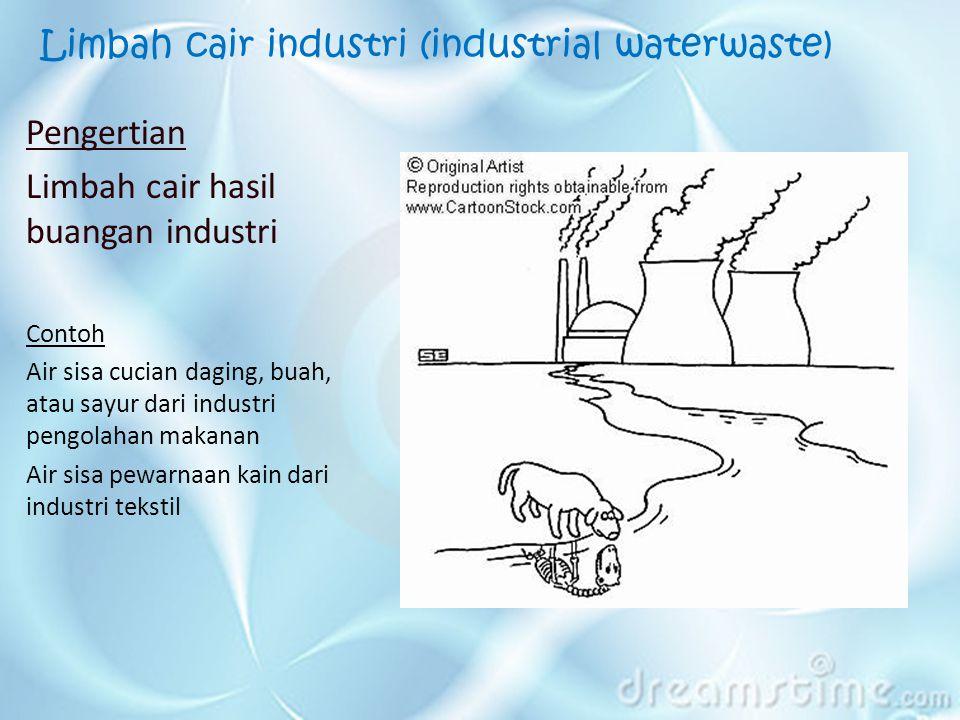 Limbah cair industri (industrial waterwaste) Pengertian Limbah cair hasil buangan industri Contoh Air sisa cucian daging, buah, atau sayur dari industri pengolahan makanan Air sisa pewarnaan kain dari industri tekstil