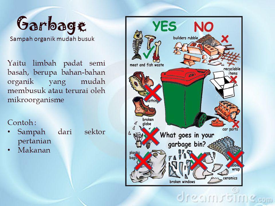 Garbage Sampah organik mudah busuk Yaitu limbah padat semi basah, berupa bahan-bahan organik yang mudah membusuk atau terurai oleh mikroorganisme Contoh : Sampah dari sektor pertanian Makanan