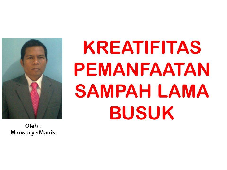 KREATIFITAS PEMANFAATAN SAMPAH LAMA BUSUK Oleh : Mansurya Manik