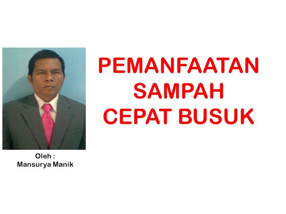 PEMANFAATAN SAMPAH CEPAT BUSUK Oleh : Mansurya Manik