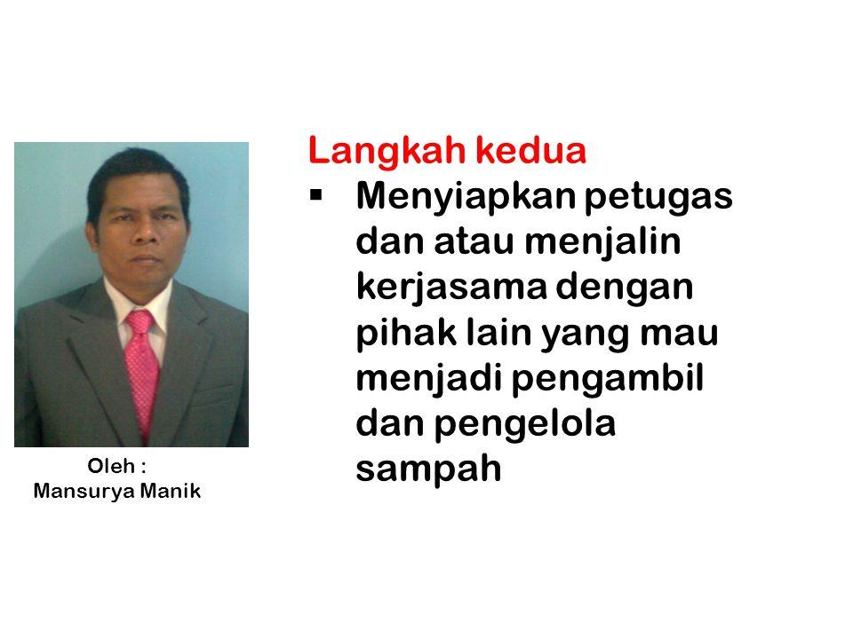 Langkah kedua  Menyiapkan petugas dan atau menjalin kerjasama dengan pihak lain yang mau menjadi pengambil dan pengelola sampah Oleh : Mansurya Manik