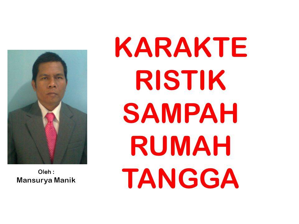 KARAKTE RISTIK SAMPAH RUMAH TANGGA Oleh : Mansurya Manik