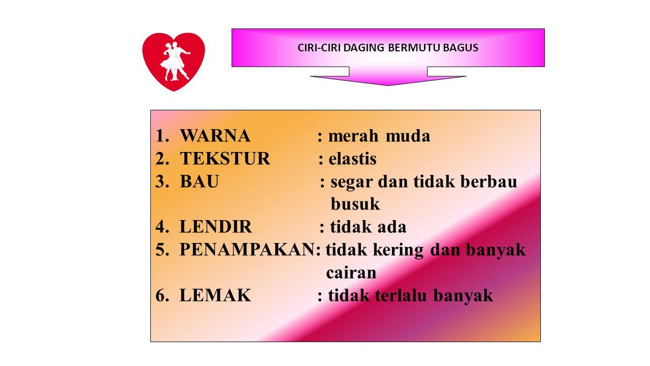CIRI-CIRI DAGING BERMUTU BAGUS 1.WARNA : merah muda 2.TEKSTUR : elastis 3.BAU : segar dan tidak berbau busuk 4. LENDIR : tidak ada 5. PENAMPAKAN: tida