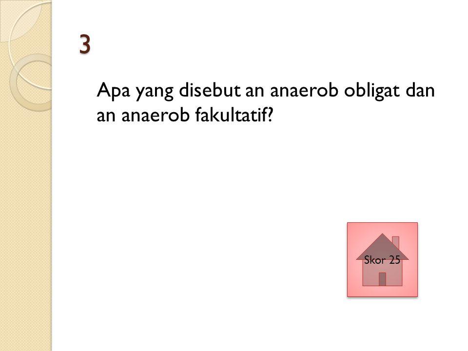 3 Apa yang disebut an anaerob obligat dan an anaerob fakultatif Skor 25